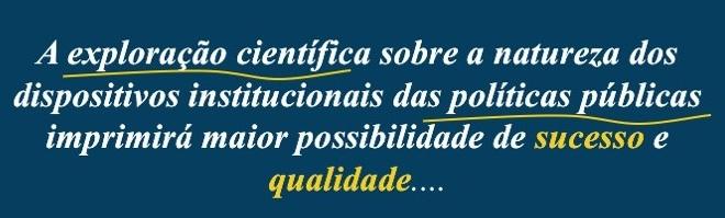 A exploração científica sobre a natureza dos dispositivos institucionais das políticas públicas imprimirá maior possibilidade de sucesso e qualidade